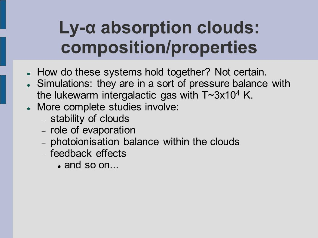 Ly-α absorption clouds: composition/properties How do these systems hold together? Not certain. Simulations: they are in a sort of pressure balance wi