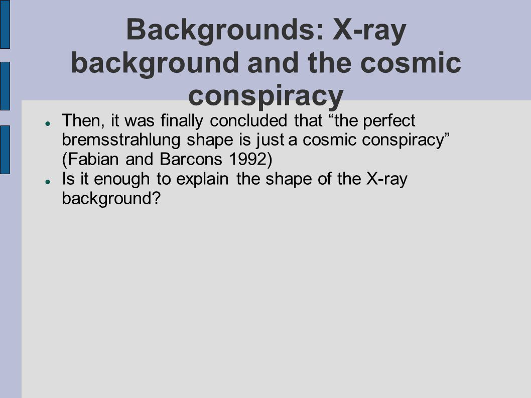 "Backgrounds: X-ray background and the cosmic conspiracy Then, it was finally concluded that ""the perfect bremsstrahlung shape is just a cosmic conspir"