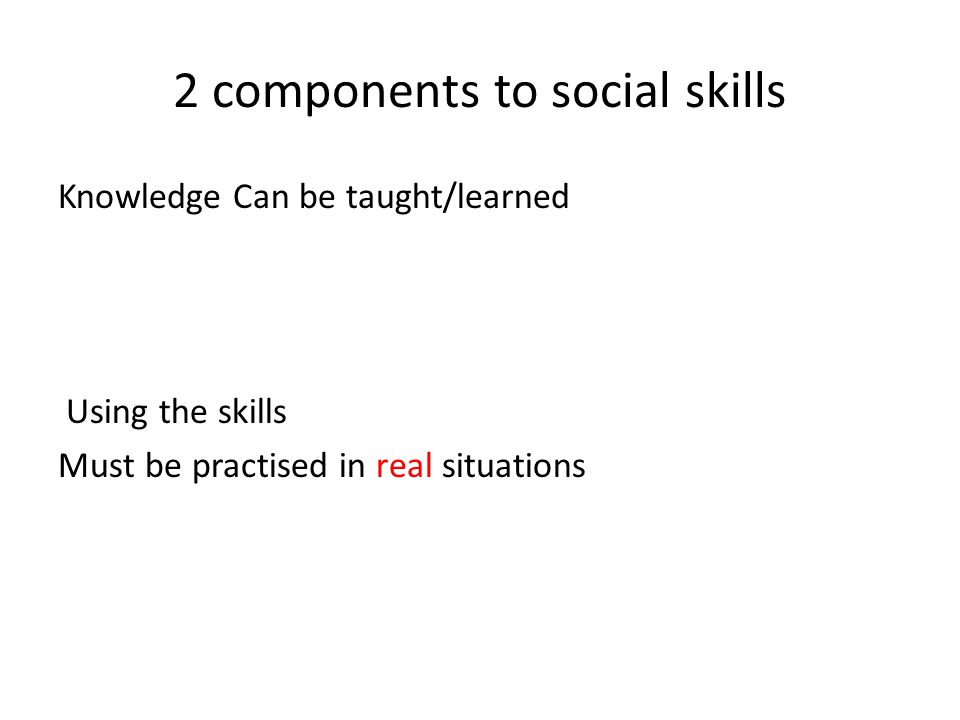 2 components to social skills Knowledge Can be taught/learned Using the skills Must be practised in real situations D.M.