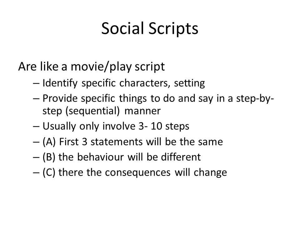 Social Scripts Are like a movie/play script – Identify specific characters, setting – Provide specific things to do and say in a step-by- step (sequential) manner – Usually only involve 3- 10 steps – (A) First 3 statements will be the same – (B) the behaviour will be different – (C) there the consequences will change D.M.