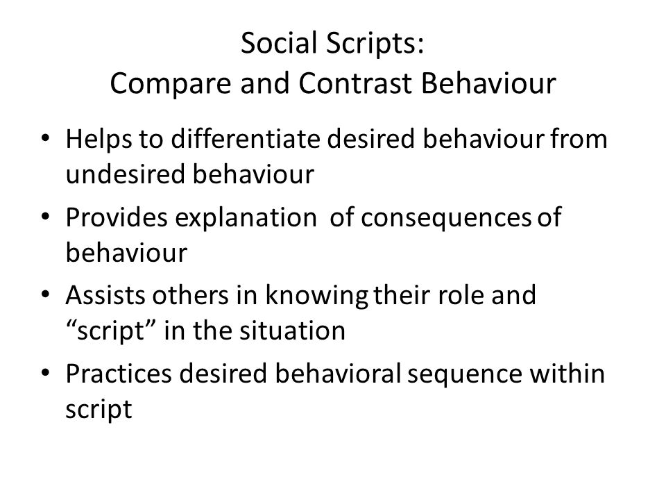 Social Scripts: Compare and Contrast Behaviour Helps to differentiate desired behaviour from undesired behaviour Provides explanation of consequences of behaviour Assists others in knowing their role and script in the situation Practices desired behavioral sequence within script D.M.
