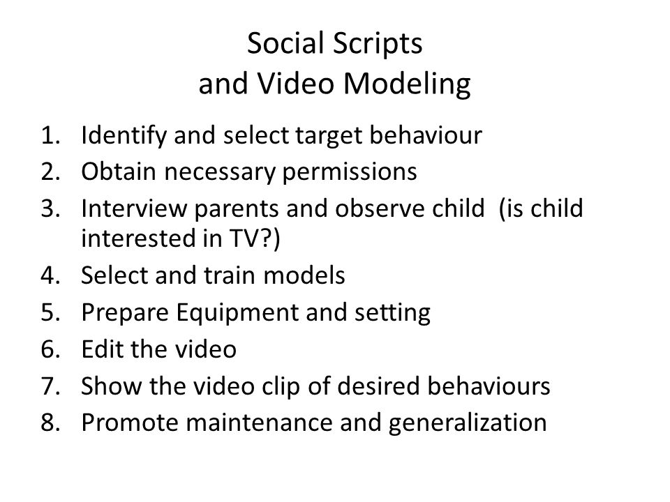 Social Scripts and Video Modeling 1.Identify and select target behaviour 2.Obtain necessary permissions 3.Interview parents and observe child (is child interested in TV ) 4.Select and train models 5.Prepare Equipment and setting 6.Edit the video 7.Show the video clip of desired behaviours 8.Promote maintenance and generalization D.M.