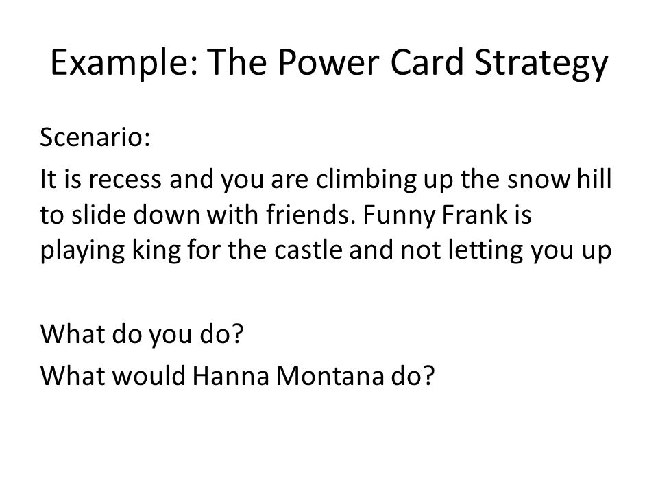 Example: The Power Card Strategy Scenario: It is recess and you are climbing up the snow hill to slide down with friends.