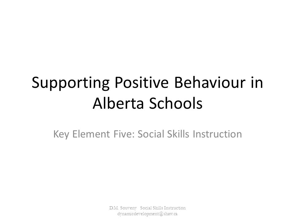 Supporting Positive Behaviour in Alberta Schools Key Element Five: Social Skills Instruction D.M.