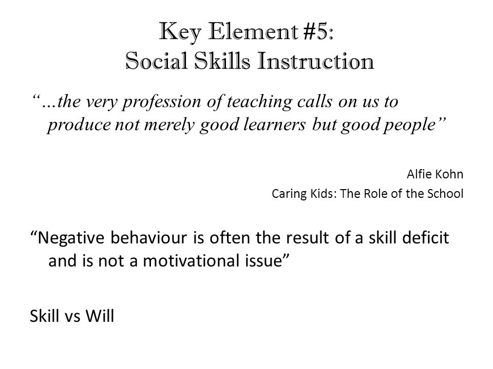 Key Element #5: Social Skills Instruction …the very profession of teaching calls on us to produce not merely good learners but good people Alfie Kohn Caring Kids: The Role of the School Negative behaviour is often the result of a skill deficit and is not a motivational issue Skill vs Will D.M.