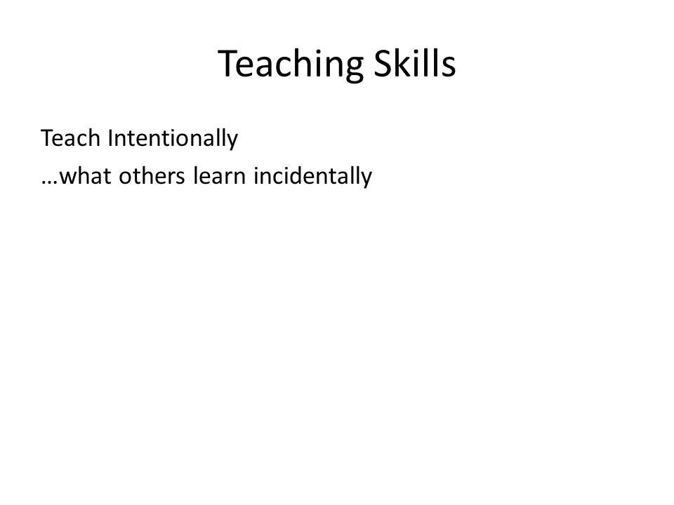 Teaching Skills Teach Intentionally …what others learn incidentally D.M.