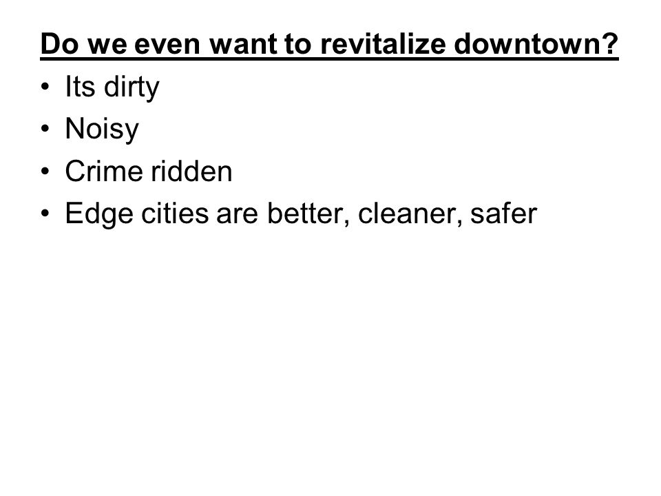 Do we even want to revitalize downtown? Its dirty Noisy Crime ridden Edge cities are better, cleaner, safer
