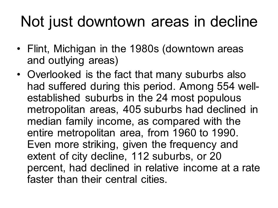 Not just downtown areas in decline Flint, Michigan in the 1980s (downtown areas and outlying areas) Overlooked is the fact that many suburbs also had suffered during this period.