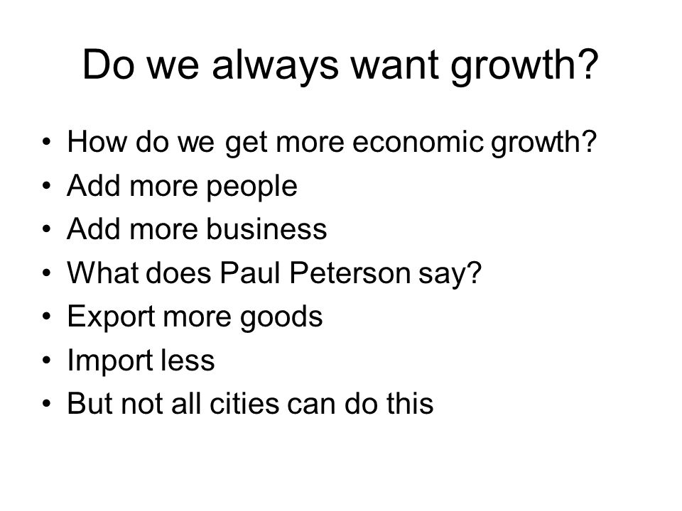 Do we always want growth? How do we get more economic growth? Add more people Add more business What does Paul Peterson say? Export more goods Import