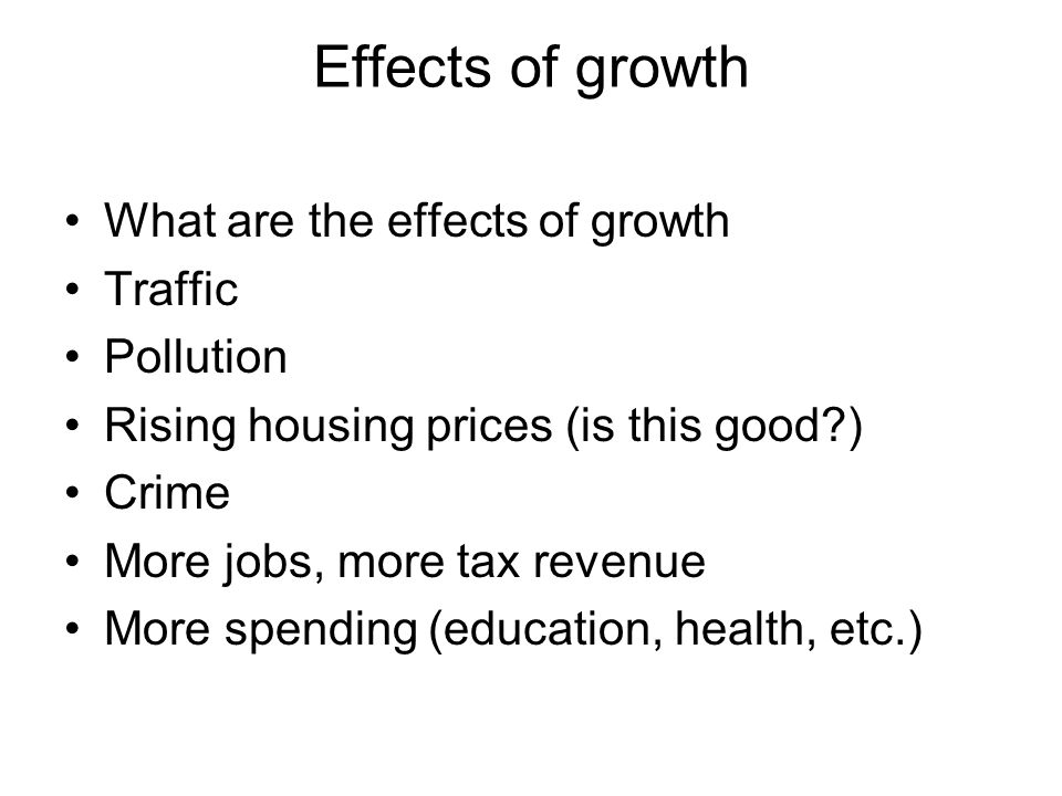 Effects of growth What are the effects of growth Traffic Pollution Rising housing prices (is this good ) Crime More jobs, more tax revenue More spending (education, health, etc.)