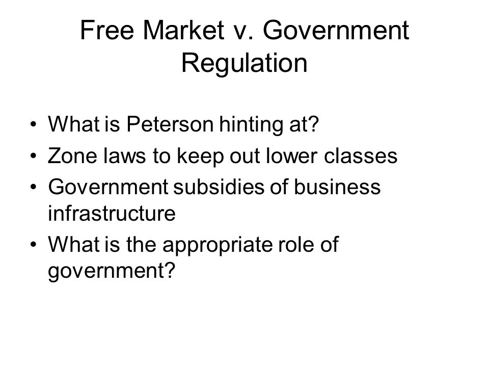 Free Market v. Government Regulation What is Peterson hinting at? Zone laws to keep out lower classes Government subsidies of business infrastructure