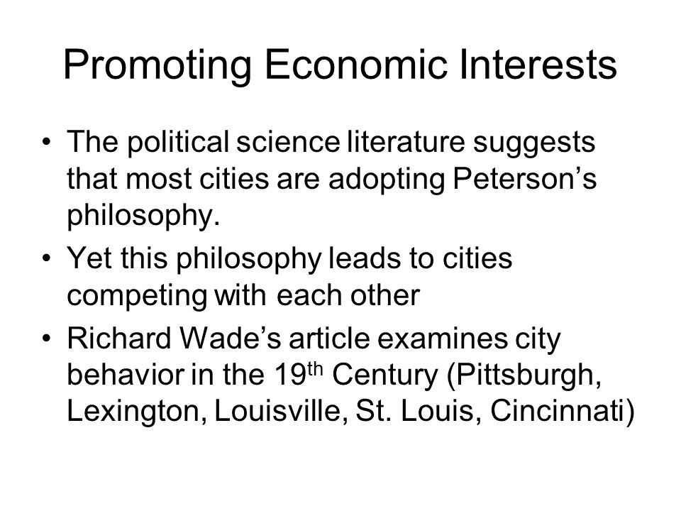 Promoting Economic Interests The political science literature suggests that most cities are adopting Peterson's philosophy. Yet this philosophy leads