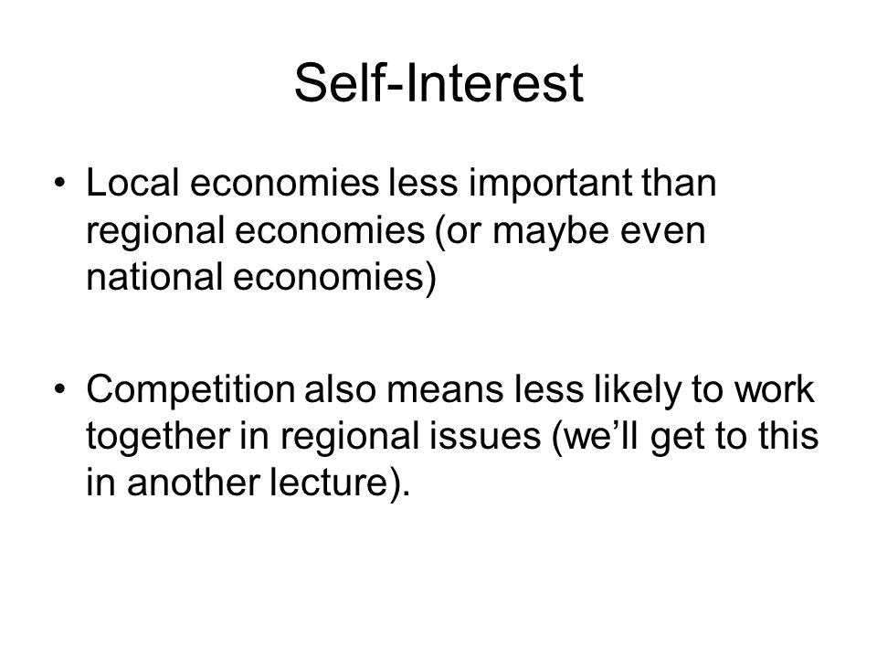 Self-Interest Local economies less important than regional economies (or maybe even national economies) Competition also means less likely to work tog