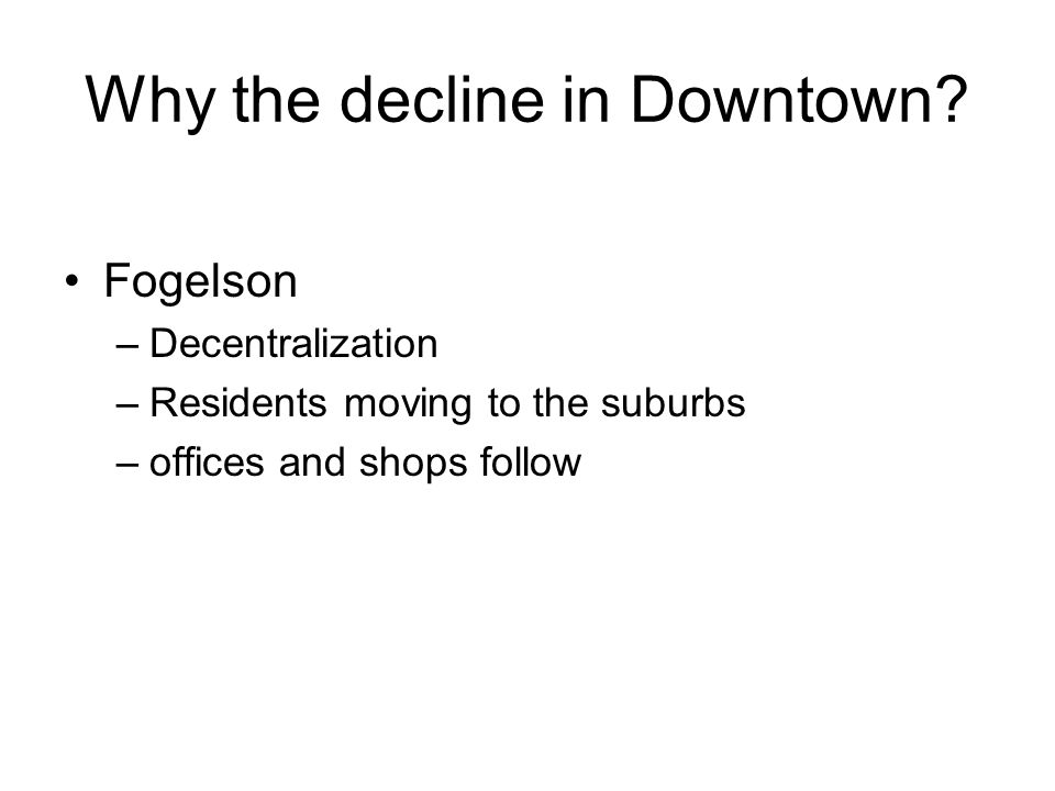 Why the decline in Downtown? Fogelson –Decentralization –Residents moving to the suburbs –offices and shops follow