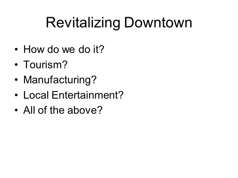 Revitalizing Downtown How do we do it. Tourism. Manufacturing.