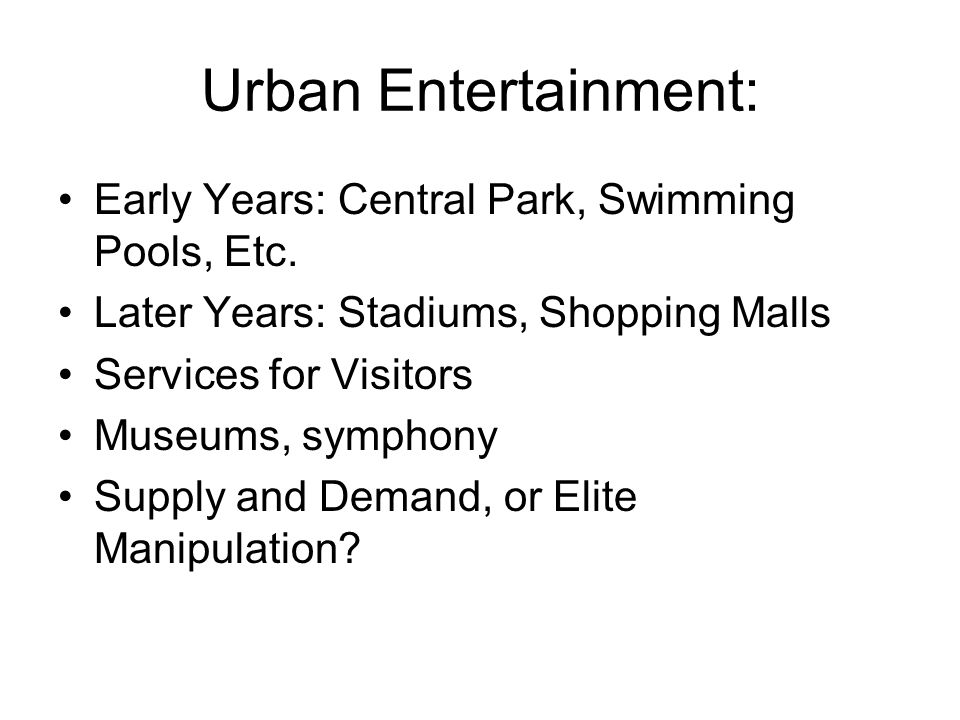 Urban Entertainment: Early Years: Central Park, Swimming Pools, Etc. Later Years: Stadiums, Shopping Malls Services for Visitors Museums, symphony Sup
