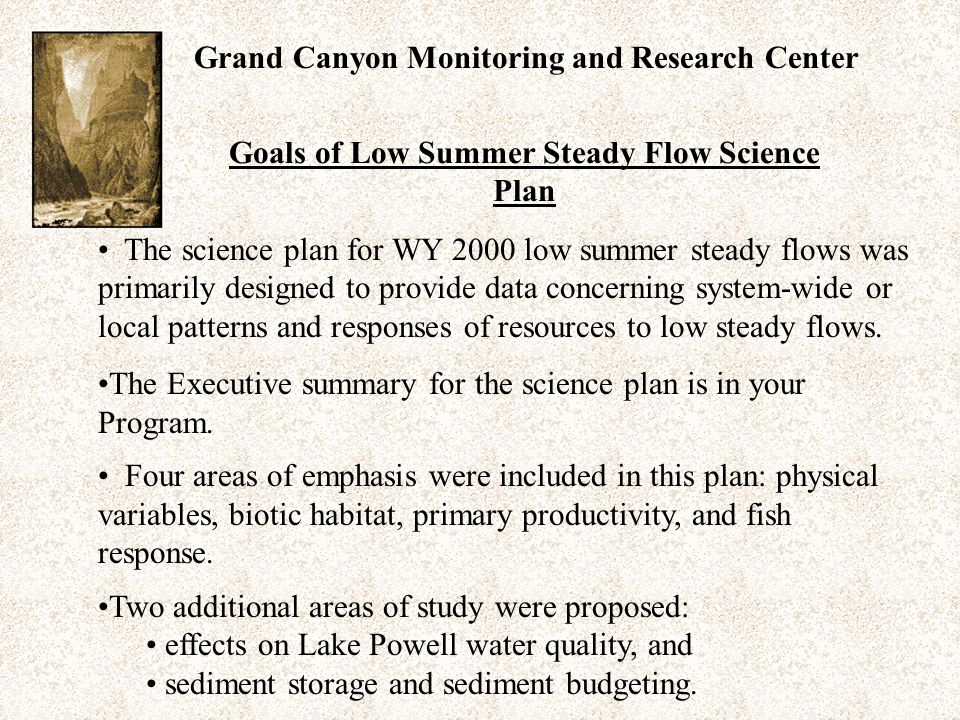 Grand Canyon Monitoring and Research Center The science plan for WY 2000 low summer steady flows was primarily designed to provide data concerning system-wide or local patterns and responses of resources to low steady flows.