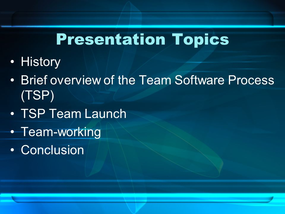 Presentation Topics History Brief overview of the Team Software Process (TSP) TSP Team Launch Team-working Conclusion