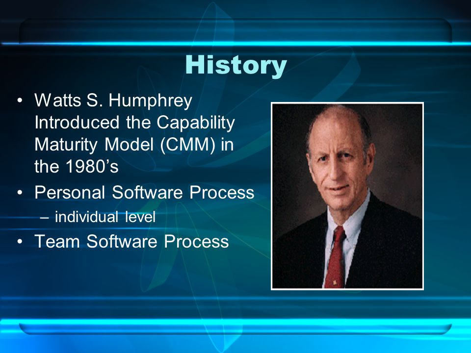 History Watts S. Humphrey Introduced the Capability Maturity Model (CMM) in the 1980's Personal Software Process –individual level Team Software Proce