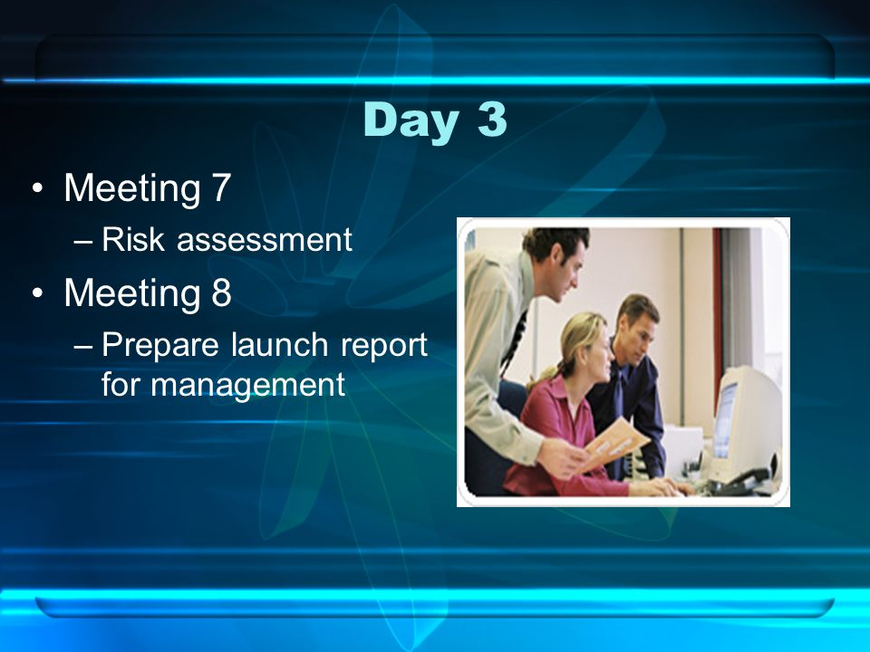 Day 3 Meeting 7 –Risk assessment Meeting 8 –Prepare launch report for management
