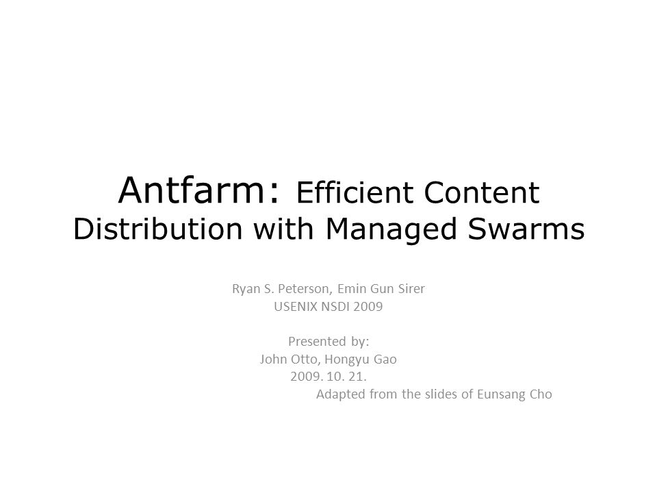 Antfarm: Efficient Content Distribution with Managed Swarms Ryan S. Peterson, Emin Gun Sirer USENIX NSDI 2009 Presented by: John Otto, Hongyu Gao 2009