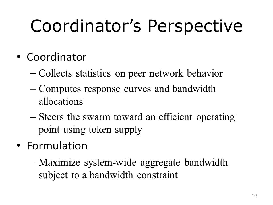 Coordinator's Perspective Coordinator – Collects statistics on peer network behavior – Computes response curves and bandwidth allocations – Steers the swarm toward an efficient operating point using token supply Formulation – Maximize system-wide aggregate bandwidth subject to a bandwidth constraint 10