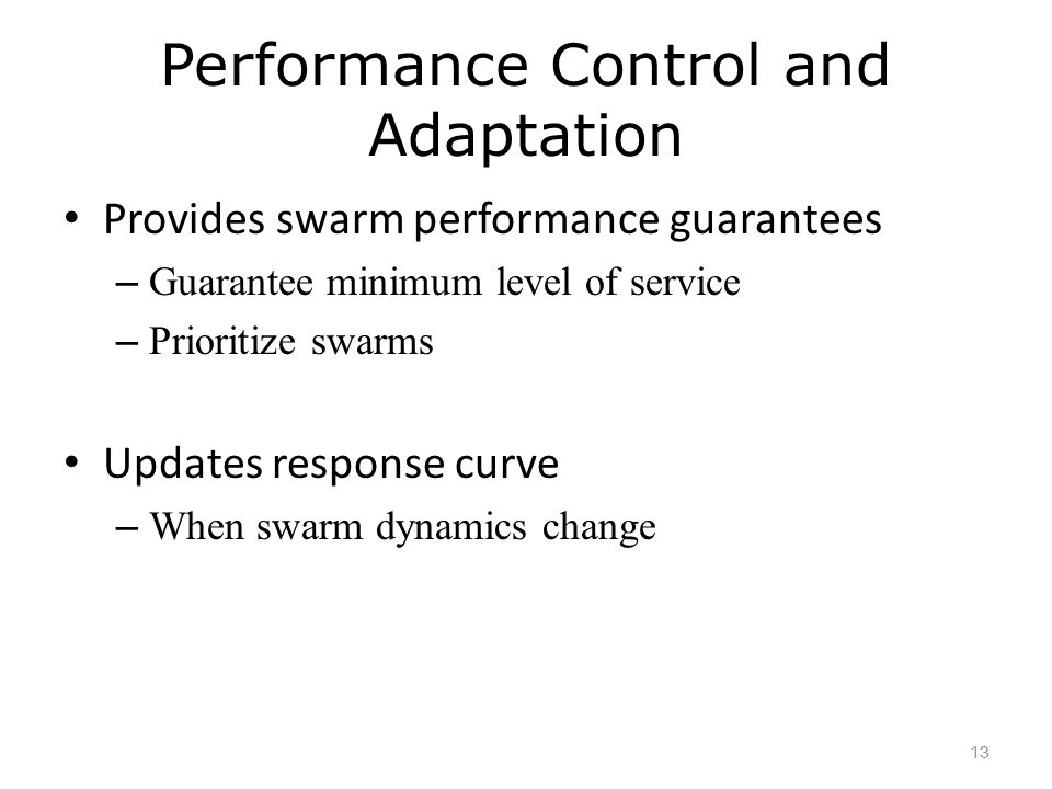Performance Control and Adaptation Provides swarm performance guarantees – Guarantee minimum level of service – Prioritize swarms Updates response curve – When swarm dynamics change 13