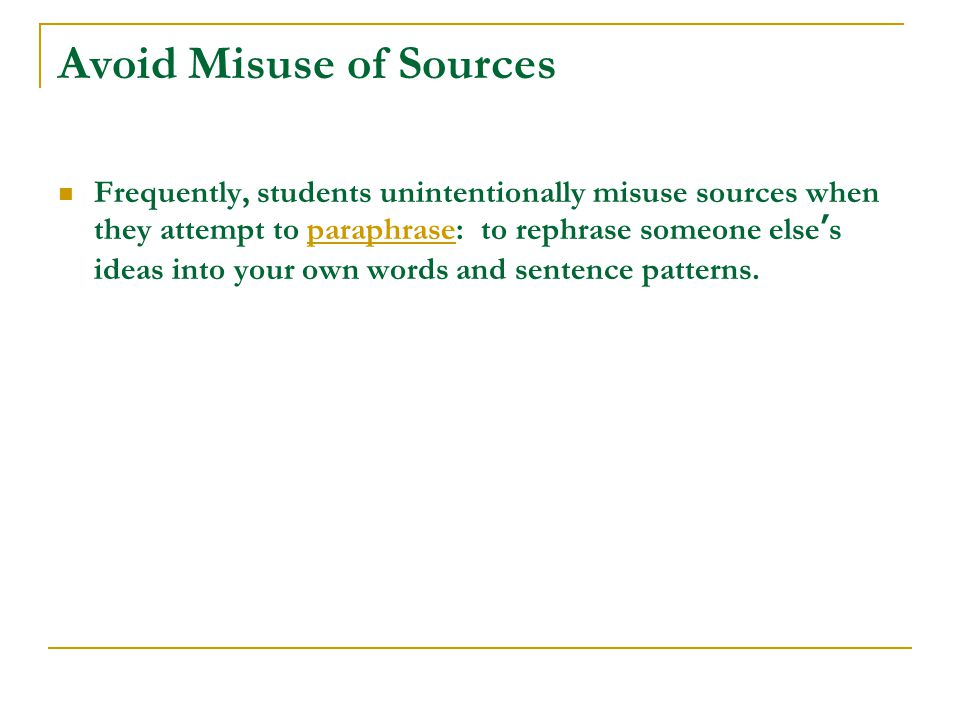 Avoid Misuse of Sources Frequently, students unintentionally misuse sources when they attempt to paraphrase: to rephrase someone else's ideas into your own words and sentence patterns.