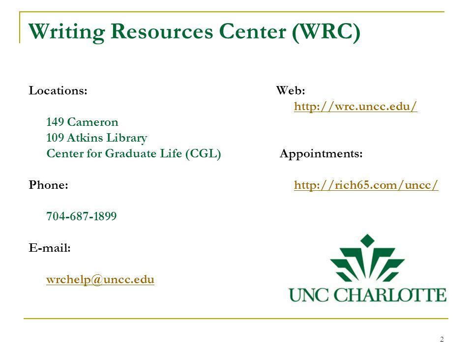 Writing Resources Center (WRC) Locations: 149 Cameron 109 Atkins Library Center for Graduate Life (CGL) Phone: 704-687-1899 E-mail: wrchelp@uncc.edu Web: http://wrc.uncc.edu/ Appointments: http://rich65.com/uncc/ 2