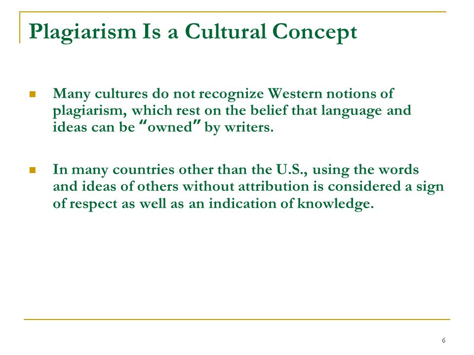 6 Plagiarism Is a Cultural Concept Many cultures do not recognize Western notions of plagiarism, which rest on the belief that language and ideas can be owned by writers.