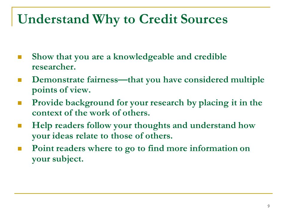 9 Understand Why to Credit Sources Show that you are a knowledgeable and credible researcher.