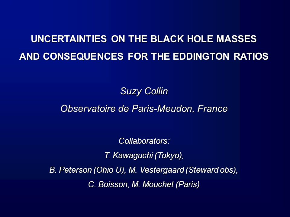 UNCERTAINTIES ON THE BLACK HOLE MASSES AND CONSEQUENCES FOR THE EDDINGTON RATIOS Suzy Collin Observatoire de Paris-Meudon, France Collaborators: T.