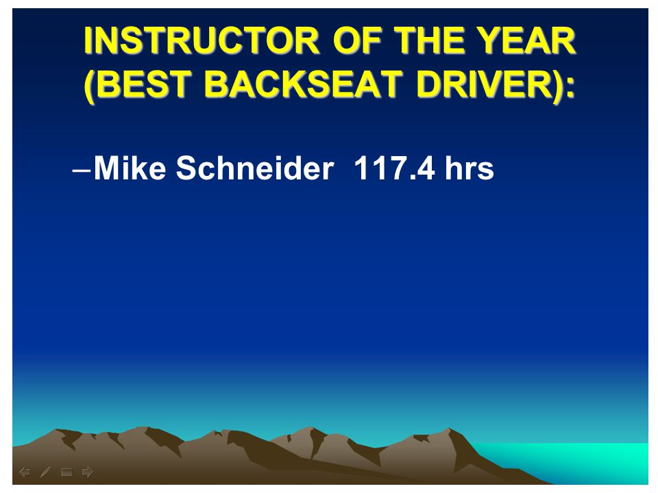 INSTRUCTOR OF THE YEAR (BEST BACKSEAT DRIVER): –Mike Schneider 117.4 hrs