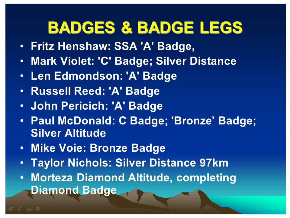 BADGES & BADGE LEGS Fritz Henshaw: SSA A Badge, Mark Violet: C Badge; Silver Distance Len Edmondson: A Badge Russell Reed: A Badge John Pericich: A Badge Paul McDonald: C Badge; Bronze Badge; Silver Altitude Mike Voie: Bronze Badge Taylor Nichols: Silver Distance 97km Morteza Diamond Altitude, completing Diamond Badge