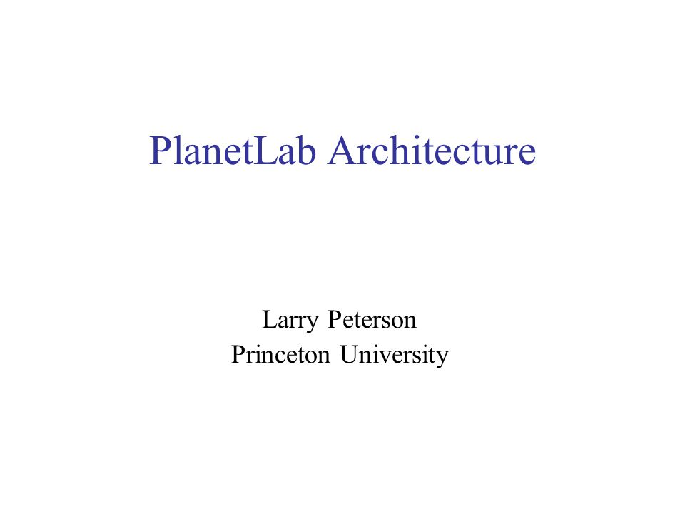PlanetLab Architecture Larry Peterson Princeton University