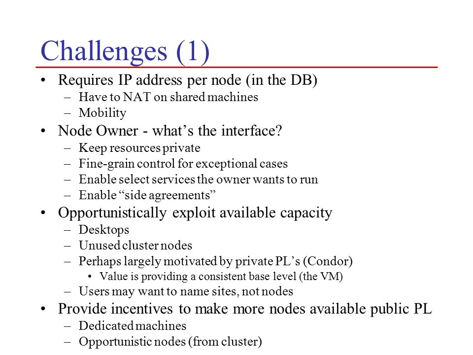 Challenges (1) Requires IP address per node (in the DB) –Have to NAT on shared machines –Mobility Node Owner - what's the interface.