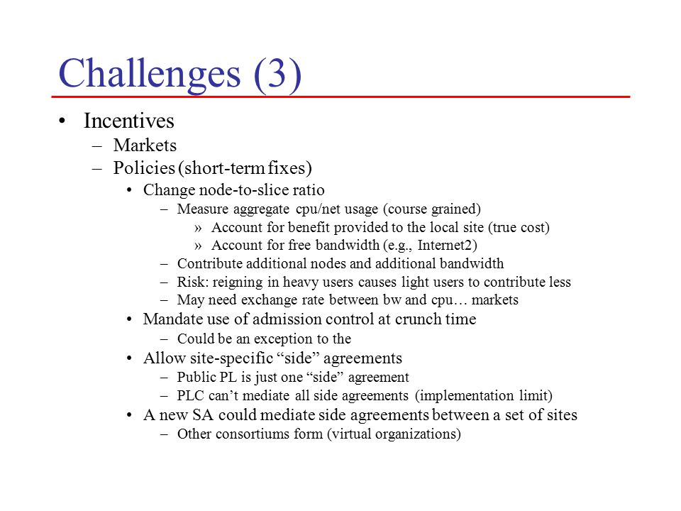 Challenges (3) Incentives –Markets –Policies (short-term fixes) Change node-to-slice ratio –Measure aggregate cpu/net usage (course grained) »Account for benefit provided to the local site (true cost) »Account for free bandwidth (e.g., Internet2) –Contribute additional nodes and additional bandwidth –Risk: reigning in heavy users causes light users to contribute less –May need exchange rate between bw and cpu… markets Mandate use of admission control at crunch time –Could be an exception to the Allow site-specific side agreements –Public PL is just one side agreement –PLC can't mediate all side agreements (implementation limit) A new SA could mediate side agreements between a set of sites –Other consortiums form (virtual organizations)