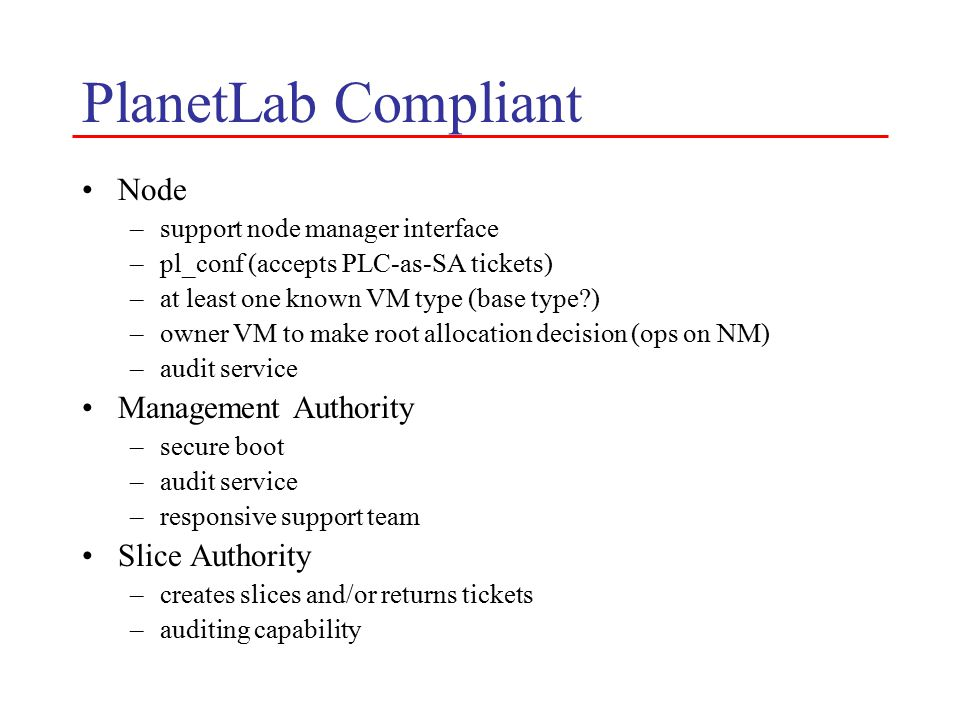 PlanetLab Compliant Node –support node manager interface –pl_conf (accepts PLC-as-SA tickets) –at least one known VM type (base type?) –owner VM to make root allocation decision (ops on NM) –audit service Management Authority –secure boot –audit service –responsive support team Slice Authority –creates slices and/or returns tickets –auditing capability