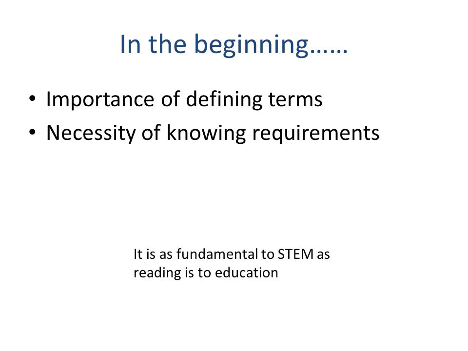 In the beginning…… Importance of defining terms Necessity of knowing requirements It is as fundamental to STEM as reading is to education