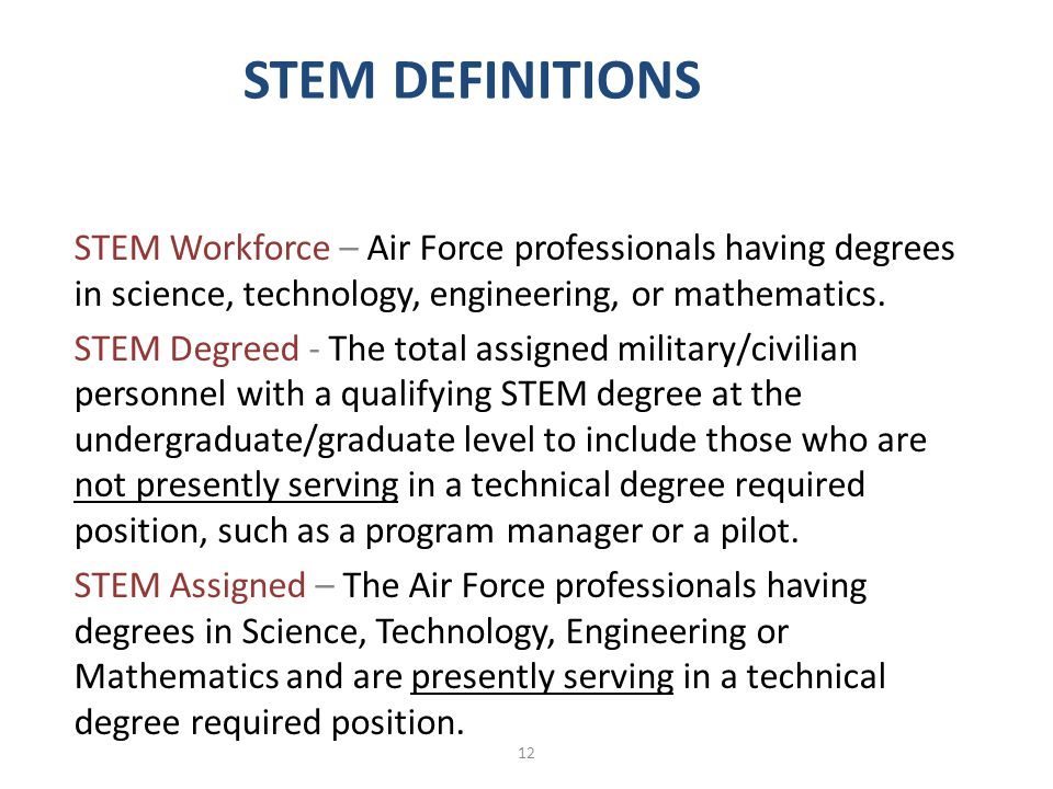 STEM DEFINITIONS STEM Workforce – Air Force professionals having degrees in science, technology, engineering, or mathematics. STEM Degreed - The total