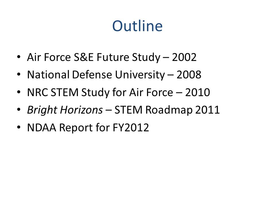 Outline Air Force S&E Future Study – 2002 National Defense University – 2008 NRC STEM Study for Air Force – 2010 Bright Horizons – STEM Roadmap 2011 N