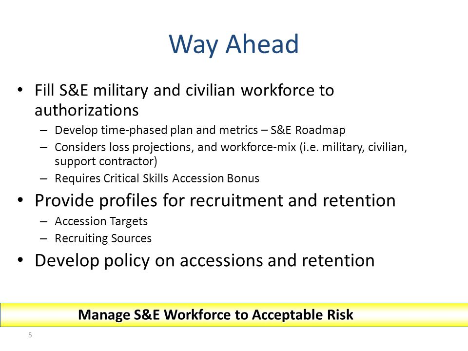 5 Way Ahead Fill S&E military and civilian workforce to authorizations – Develop time-phased plan and metrics – S&E Roadmap – Considers loss projectio