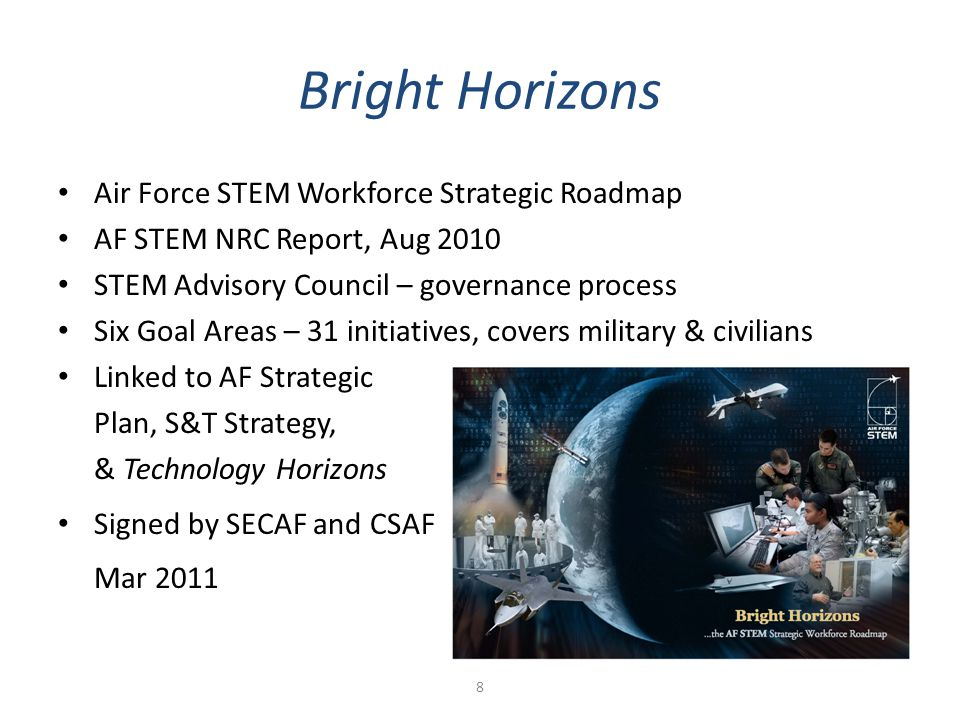 Bright Horizons Air Force STEM Workforce Strategic Roadmap AF STEM NRC Report, Aug 2010 STEM Advisory Council – governance process Six Goal Areas – 31