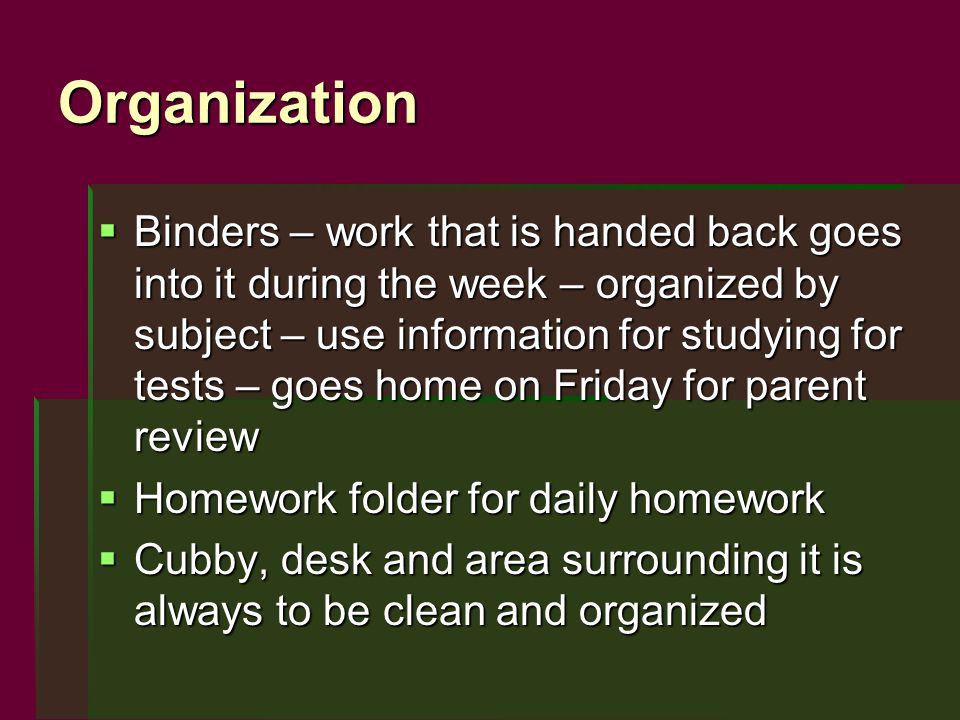 Organization  Binders – work that is handed back goes into it during the week – organized by subject – use information for studying for tests – goes