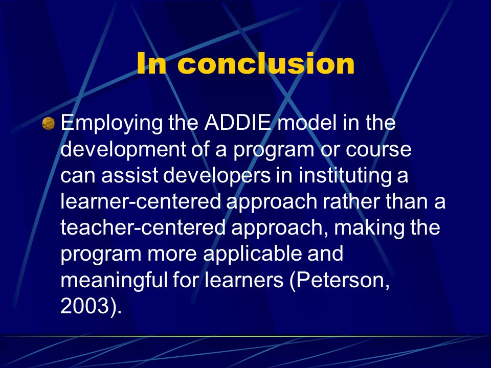 In conclusion Employing the ADDIE model in the development of a program or course can assist developers in instituting a learner-centered approach rather than a teacher-centered approach, making the program more applicable and meaningful for learners (Peterson, 2003).