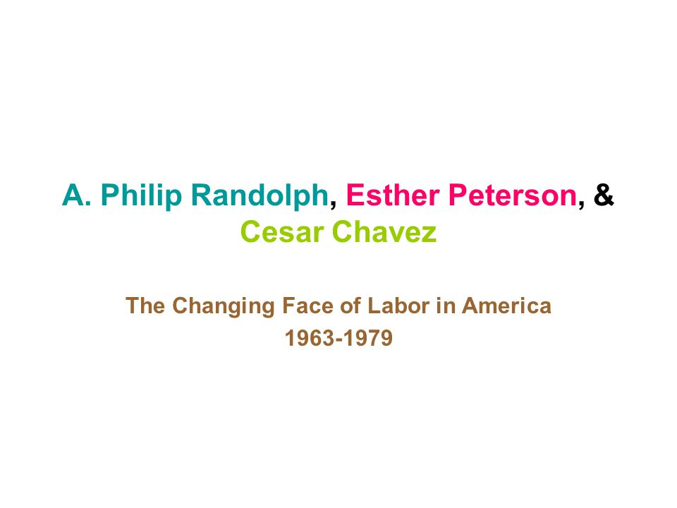 A. Philip Randolph, Esther Peterson, & Cesar Chavez The Changing Face of Labor in America 1963-1979