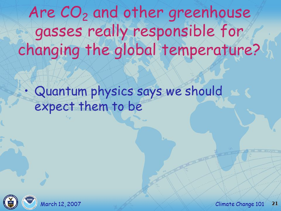 21 Climate Change 101March 12, 2007 Are CO 2 and other greenhouse gasses really responsible for changing the global temperature.