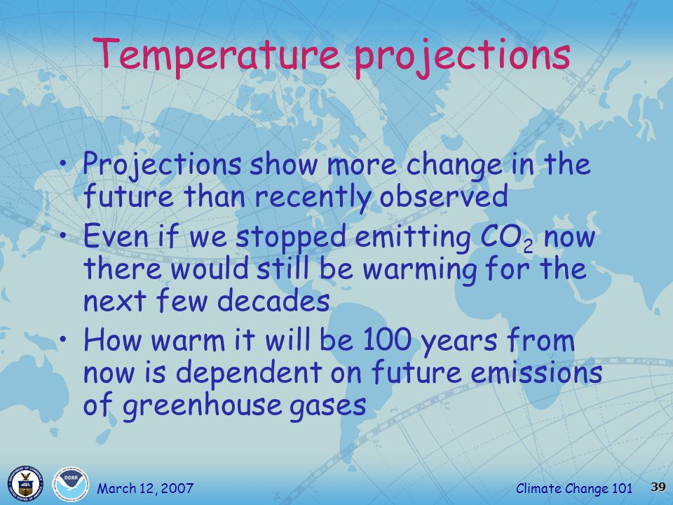 39 Climate Change 101March 12, 2007 Temperature projections Projections show more change in the future than recently observed Even if we stopped emitting CO 2 now there would still be warming for the next few decades How warm it will be 100 years from now is dependent on future emissions of greenhouse gases