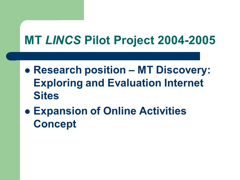 MT LINCS Pilot Project 2003-2004 Expansion into Online Activities MAACE mini-grant - Using MT LINCS Pilot Project: Implementing Teacher as Researcher Fourteen (14) participants onsite – Five (5) designed additional activities Online Activity with stipend Eleven (11) participants Total geographic locations – eleven (11)