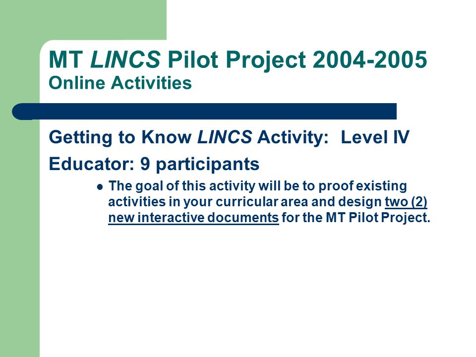 MT LINCS Pilot Project 2004-2005 Online Activities Getting to Know LINCS Activity: Level III Educator: 3 participants Now that you have completed the Getting to Know LINCS Activity: Level II, you are ready to become more involved in the creation of the MT Pilot Project.